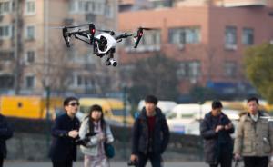 上海年内或出台无人机新规:飞行高度120米以上须持证驾驶
