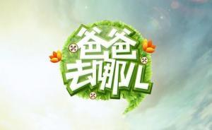 湖南广电巡视整改:按总局要求,取消《爸爸去哪儿》播出计划