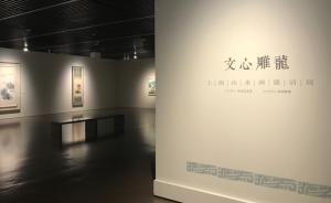上海最大规模山水画邀请展:呈现三代人的笔墨与山水文心