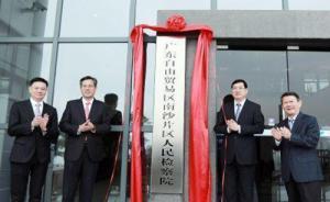 广东自贸区南沙片区人民检察院正式成立:推动自贸区法治建设