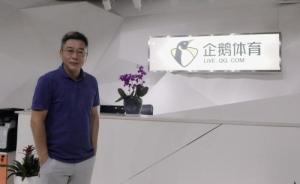 刘建宏出任腾讯旗下企鹅体育总裁:我从没想过会被市场淘汰